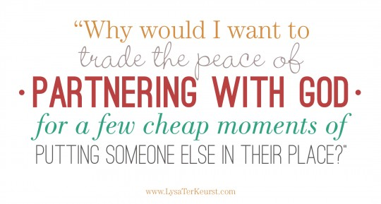 In the middle of an argument or a downfall in your relationships, remember: Why trade the peace of partnering with God for a few cheap moments of putting someone else in their place? www.lysaterkeurst.com