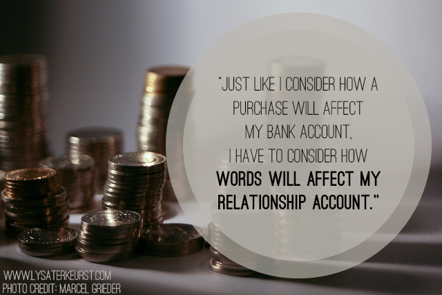 Just like how we consider a purchase will affect a bank account, we must consider how our words and reactions will affect our relationship accounts. www.lysaterkeurst.com